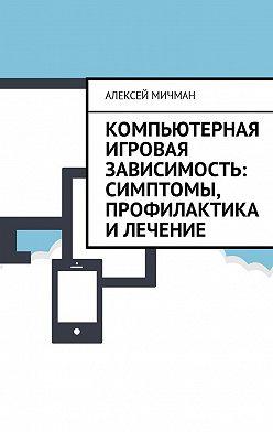 Алексей Мичман - Компьютерная игровая зависимость: симптомы, профилактика илечение