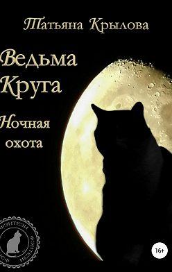 Татьяна Крылова - Ведьма Круга. Ночная охота