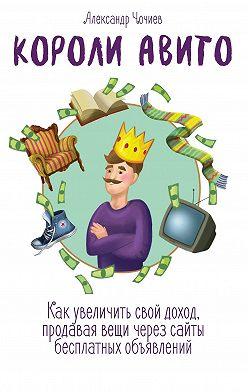 Александр Чочиев - Короли Авито. Как увеличить свой доход, продавая вещи через сайты бесплатных объявлений