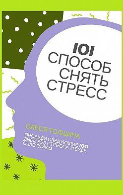 Олеся Толщина - 101 способ снять стресс. Проведи следующие 100 дней без стресса и будь счастлив
