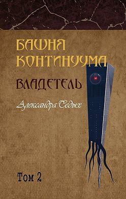 Александра Седых - Башня континуума. Владетель. Том 2