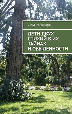 Наталья Комлева - Дети двух стихий вих тайнах иобыденности