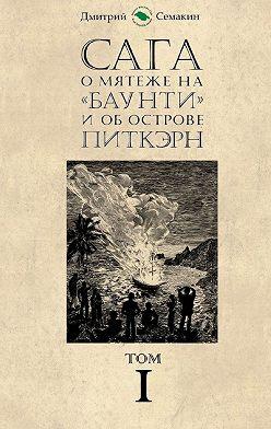 Дмитрий Семакин - Сага омятеже на«Баунти» и об острове Питкэрн. Том I