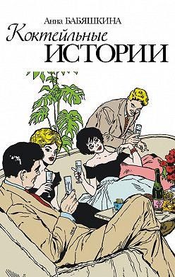 Анна Бабяшкина - Коктейльные истории (сборник)