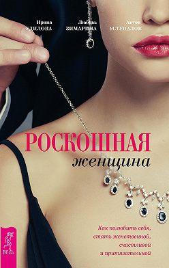 Ирина Удилова - Роскошная женщина. Как полюбить себя, стать женственной, счастливой и притягательной