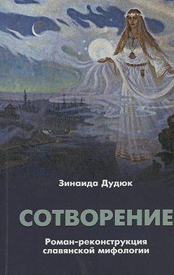 Зинаида Дудюк - Сотворение. Роман-реконструкция славянской мифологии