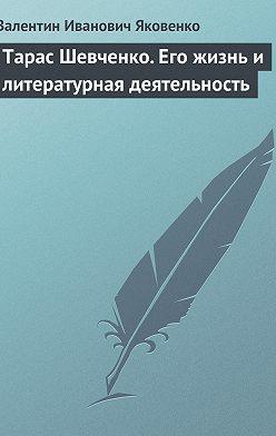 Валентин Яковенко - Тарас Шевченко. Его жизнь и литературная деятельность