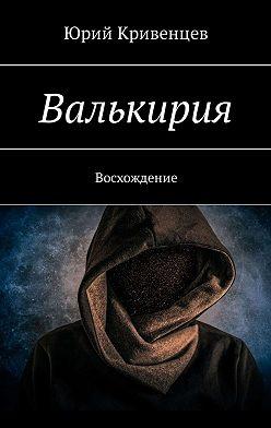 Юрий Кривенцев - Валькирия. Восхождение