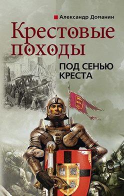 Александр Доманин - Крестовые походы. Под сенью креста