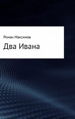 Роман Максимов - Два Ивана