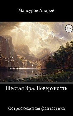 Андрей Мансуров - Шестая Эра. Поверхность
