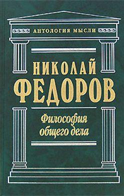 Николай Федоров - Философия общего дела (сборник)