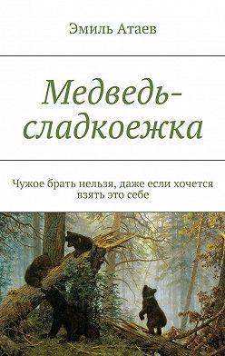 Эмиль Атаев - Медведь-сладкоежка. Чужое брать нельзя, даже если хочется взять этосебе