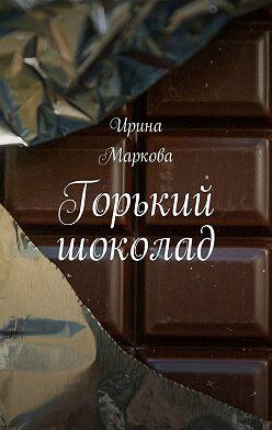 Ирина Маркова - Горький шоколад