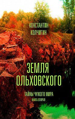 Константин Колчигин - Земля Ольховского. Тайны чужого мира. Kнига вторая