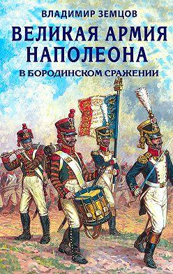 Владимир Земцов - Великая армия Наполеона в Бородинском сражении