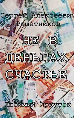 Сергей Решетников - Невденьгах счастье. Любимый Иркутск