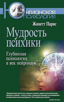 Жинетт Парис - Мудрость психики. Глубинная психология в век нейронаук
