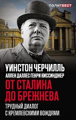 Уинстон Черчилль - От Сталина до Брежнева. Трудный диалог с кремлевскими вождями