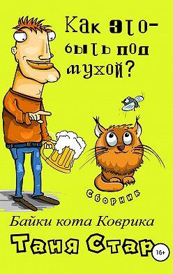 Таня Стар - Как это, быть под мухой? Сборник. Серия «Байки кота Коврика»