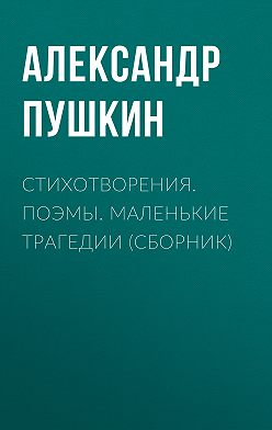Александр Пушкин - Стихотворения. Поэмы. Маленькие трагедии (сборник)