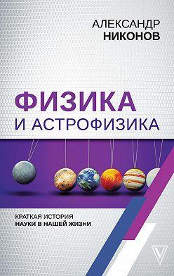 Александр Никонов - Физика и астрофизика: краткая история науки в нашей жизни