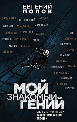 Евгений Попов - Мой знакомый гений. Беседы с культовыми личностями нашего времени