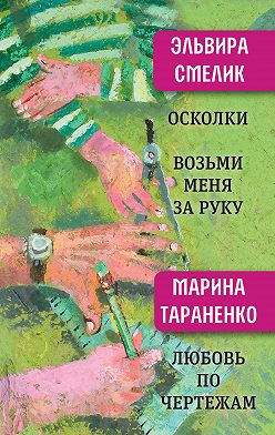 Эльвира Смелик - Осколки. Возьми меня за руку. Любовь по чертежам