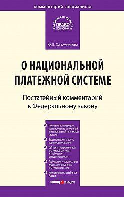 Юлия Сапожникова - Комментарий к Федеральному закону от 27 июня 2011г.№161-ФЗ «О национальной платежной системе» (постатейный)
