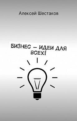 Алексей Шестаков - Бизнес-идеи для всех!