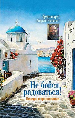 архимандрит Андрей Конанос - Не бойся радоваться! Беседы о православии