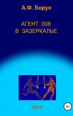 Александр Борун - Агент 008 в Зазеркалье