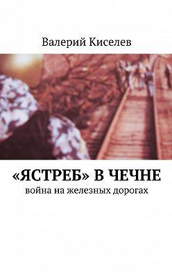 Валерий Киселев - «Ястреб» в Чечне. Война нажелезных дорогах