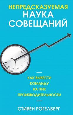 Стивен Рогелберг - Непредсказуемая наука совещаний. Как вывести команду на пик производительности