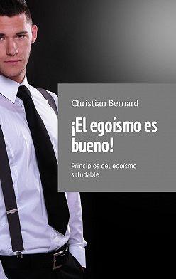 Christian Bernard - ¡El egoísmo es bueno! Principios del egoísmo saludable