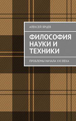 Алексей Ярцев - Философия науки и техники. Проблемы начала XXIвека