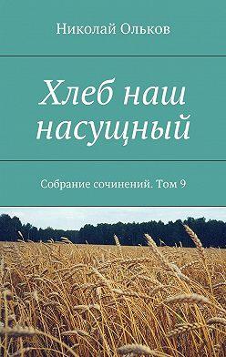 Николай Ольков - Хлеб наш насущный. Собрание сочинений. Том9