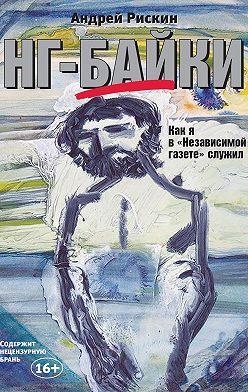 Андрей Рискин - НГ-байки. Как я в «Независимой газете» служил