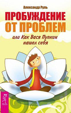 Александр Руль - Пробуждение от проблем, или Как Вася Пупкин нашел себя