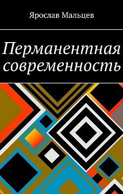 Ярослав Мальцев - Перманентная современность