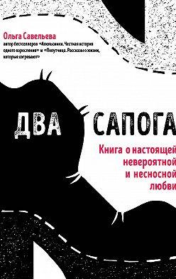Ольга Савельева - Два сапога. Книга о настоящей, невероятной и несносной любви