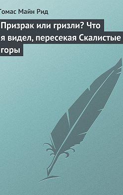 Томас Майн Рид - Призрак или гризли? Что я видел, пересекая Скалистые горы