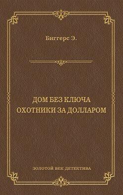 Эрл Биггерс - Дом без ключа. Охотники за долларом (сборник)