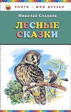 Николай Сладков - Лесные сказки