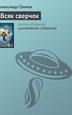 Александр Громов - Всяк сверчок