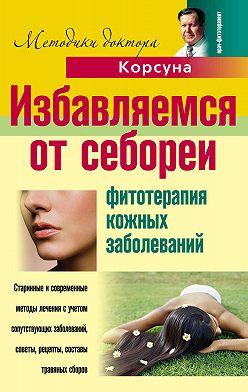 Владимир Корсун - Избавляемся от себореи. Фитотерапия кожных заболеваний