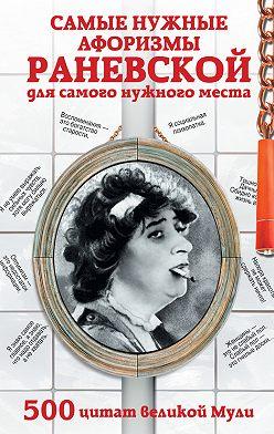 Неустановленный автор - Самые нужные афоризмы Раневской для самого нужного места. 500 цитат великой Мули