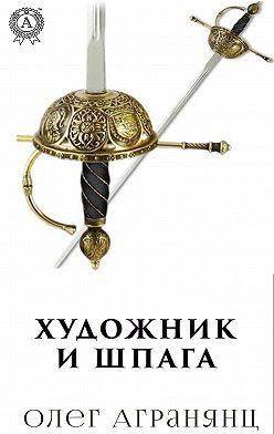 Олег Агранянц - Художник и шпага