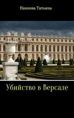 Татьяна Павлова - Убийство в Версале