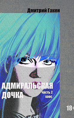 Дмитрий Гакен - Адмиральская дочка. Часть 2. ХАОС